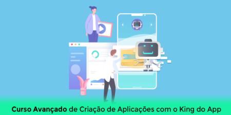 Curso Avançado de Criação de Aplicações com o King do App